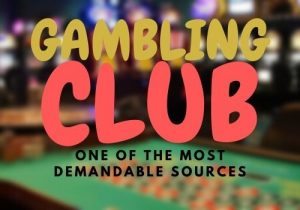 Gambling club is one of the most demandable sources